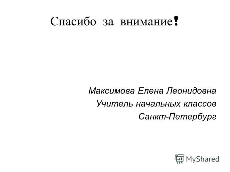 Спасибо за внимание ! Максимова Елена Леонидовна Учитель начальных классов Санкт-Петербург