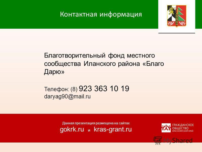 Контактная информация Благотворительный фонд местного сообщества Иланского района «Благо Дарю» Телефон: (8) 923 363 10 19 daryag90@mail.ru Данная презентация размещена на сайтах gokrk.ru и kras-grant.ru
