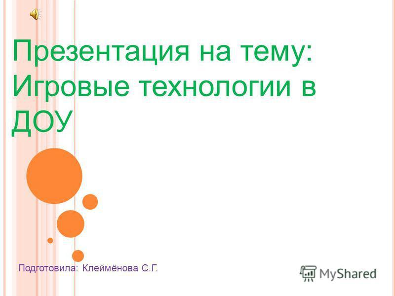Презентация на тему: Игровые технологии в ДОУ Подготовила: Клеймёнова С.Г.