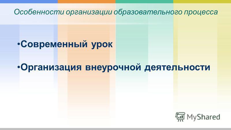 Особенности организации образовательного процесса Современный урок Организация внеурочной деятельности