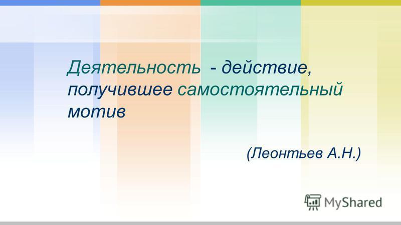 Деятельность - действие, получившее самостоятельный мотив (Леонтьев А.Н.)