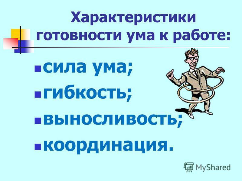 Характеристики готовности ума к работе: сила ума; гибкость; выносливость; координация.