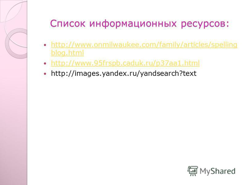 Список информационных ресурсов: http://www.onmilwaukee.com/family/articles/spelling blog.html http://www.onmilwaukee.com/family/articles/spelling blog.html http://www.95frspb.caduk.ru/p37aa1. html http://images.yandex.ru/yandsearch?text