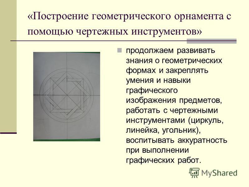 «Построение геометрического орнамента с помощью чертежных инструментов» продолжаем развивать знания о геометрических формах и закреплять умения и навыки графического изображения предметов, работать с чертежными инструментами (циркуль, линейка, угольн