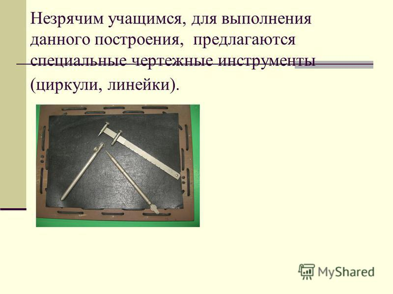 Незрячим учащимся, для выполнения данного построения, предлагаются специальные чертежные инструменты (циркули, линейки).