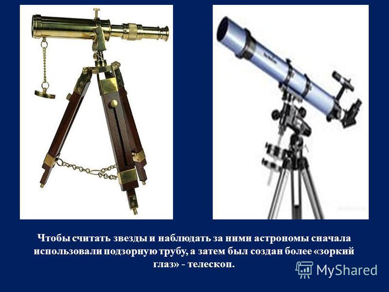Чтобы считать звезды и наблюдать за ними астрономы сначала использовали подзорную трубу, а затем был создан более «зоркий глаз» - телескоп.