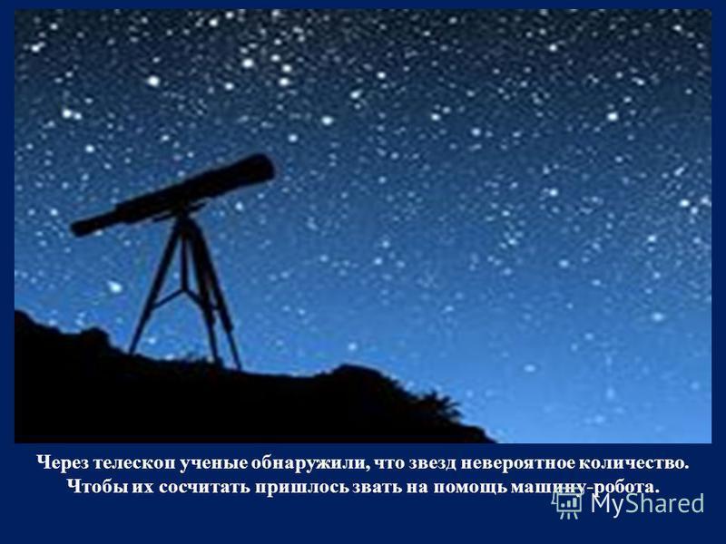 Через телескоп ученые обнаружили, что звезд невероятное количество. Чтобы их сосчитать пришлось звать на помощь машину-робота.