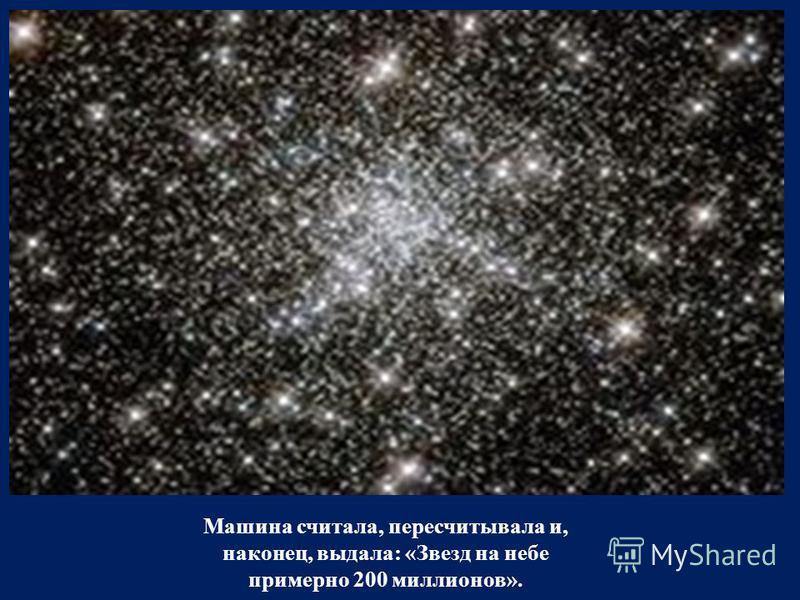 Машина считала, пересчитывала и, наконец, выдала: «Звезд на небе примерно 200 миллионов».