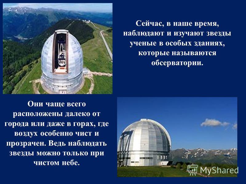 Сейчас, в наше время, наблюдают и изучают звезды ученые в особых зданиях, которые называются обсерватории. Они чаще всего расположены далеко от города или даже в горах, где воздух особенно чист и прозрачен. Ведь наблюдать звезды можно только при чист