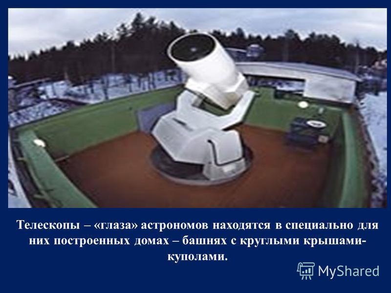 Телескопы – «глаза» астрономов находятся в специально для них построенных домах – башнях с круглыми крышами- куполами.