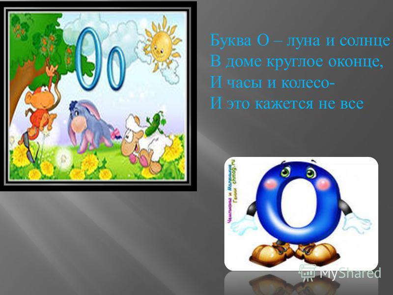 Буква О – луна и солнце В доме круглое оконце, И часы и колесо - И это кажется не все
