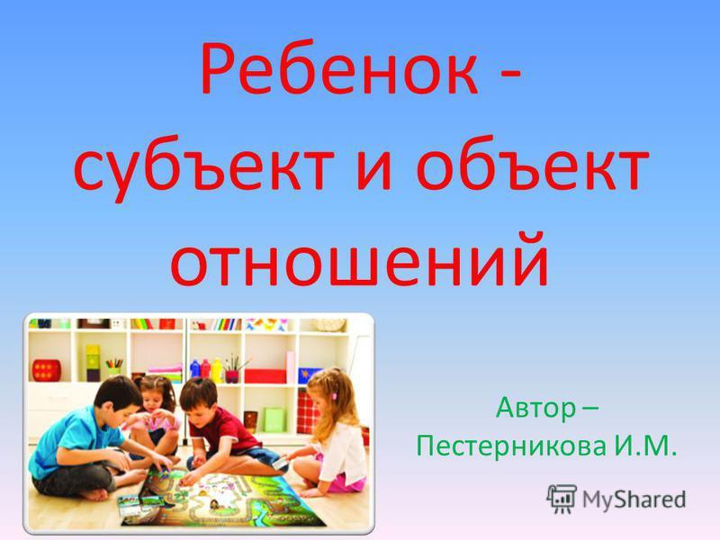 Ребенок - субъект и объект отношений Автор – Пестерникова И.М.
