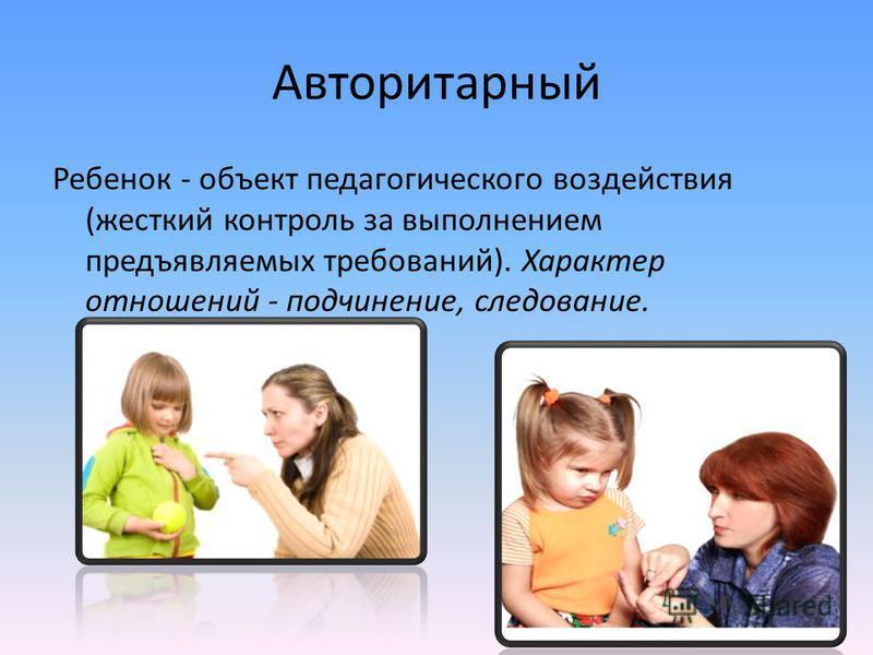 Авторитарный Ребенок - объект педагогического воздействия (жесткий контроль за выполнением предъявляемых требований). Характер отношений - подчинение, следование.