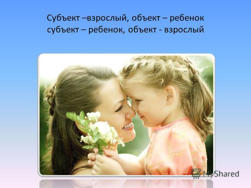 Субъект –взрослый, объект – ребенок субъект – ребенок, объект - взрослый
