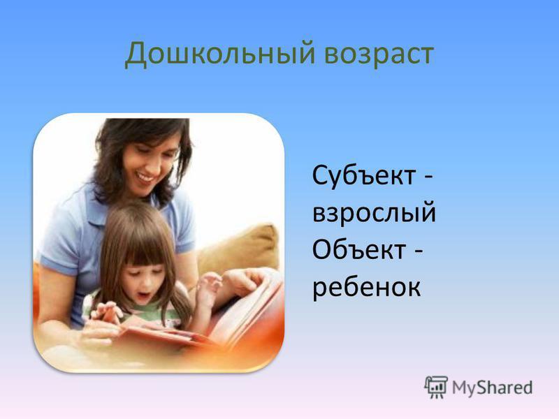 Дошкольный возраст Субъект - взрослый Объект - ребенок