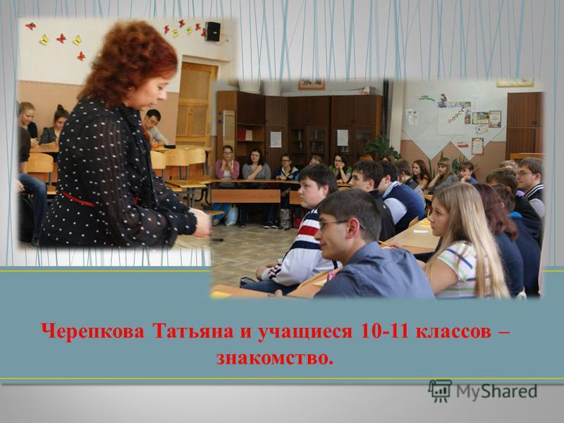 Черепкова Татьяна и учащиеся 10-11 классов – знакомство.