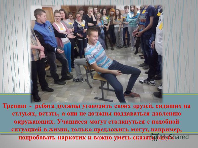 Тренинг - ребята должны уговорить своих друзей, сидящих на стульях, встать, а они не должны поддаваться давлению окружающих. Учащиеся могут столкнуться с подобной ситуацией в жизни, только предложить могут, например, попробовать наркотик и важно умет