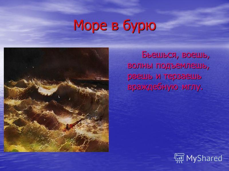 Море в бурю Бьешься, воешь, волны подъемлешь, рвешь и терзаешь враждебную мглу.