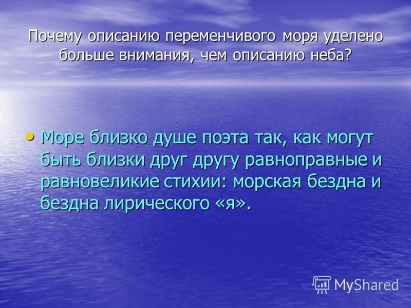 Почему описанию переменчивого моря уделено больше внимания, чем описанию неба? Море близко душе поэта так, как могут быть близки друг другу равноправные и равновеликие стихии: морская бездна и бездна лирического «я». Море близко душе поэта так, как м