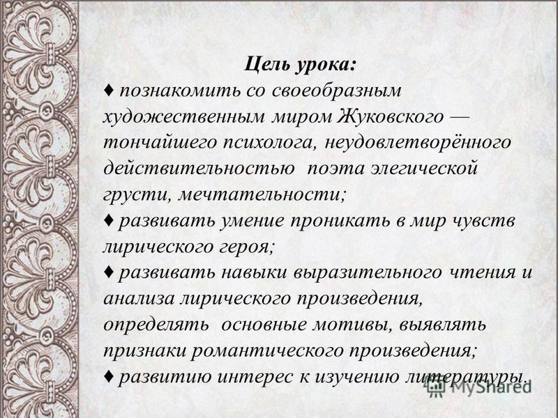 Цель урока: познакомиться со своеобразным художественным миром Жуковского тончайшего психолога, неудовлетворённого действительностью, поэта элегической грусти, мечтательности; развивать умение проникать в мир чувств лирического героя; развивать навык