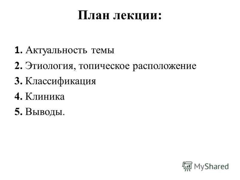 План лекции: 1. Актуальность темы 2. Этиология, топическое расположение 3. Классификация 4. Клиника 5. Выводы.