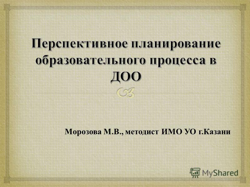 Морозова М. В., методист ИМО УО г. Казани