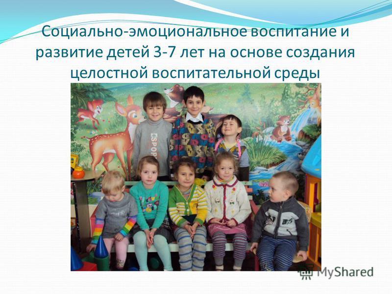 Социально-эмоциональное воспитание и развитие детей 3-7 лет на основе создания целостной воспитательной среды