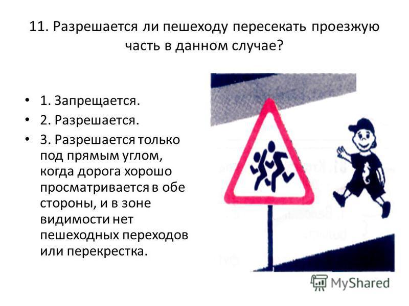 11. Разрешается ли пешеходу пересекать проезжую часть в данном случае? 1. Запрещается. 2. Разрешается. 3. Разрешается только под прямым углом, когда дорога хорошо просматривается в обе стороны, и в зоне видимости нет пешеходных переходов или перекре