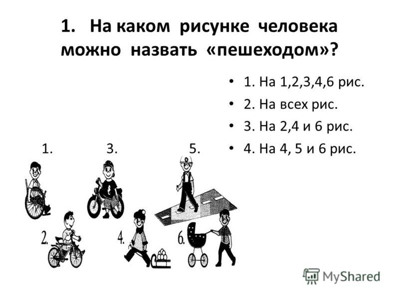 1. На каком рисунке человека можно назвать «пешеходом»? 1. 3. 5. 1. На 1,2,3,4,6 рис. 2. На всех рис. 3. На 2,4 и 6 рис. 4. На 4, 5 и 6 рис.