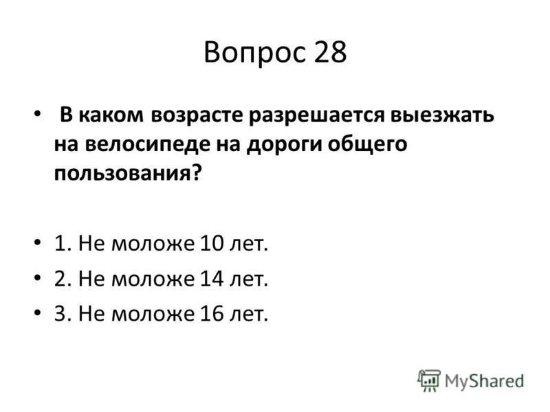 Вопрос 28 В каком возрасте разрешается выезжать на велосипеде на дороги общего пользования? 1. Не моложе 10 лет. 2. Не моложе 14 лет. 3. Не моложе 16 лет.