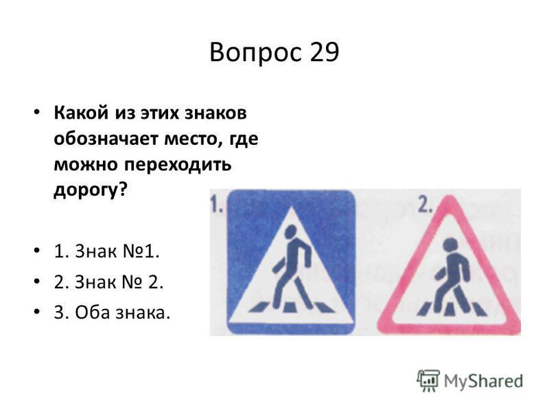 Вопрос 29 Какой из этих знаков обозначает место, где можно переходить дорогу? 1. 3 нак 1. 2. Знак 2. 3. Оба знака.