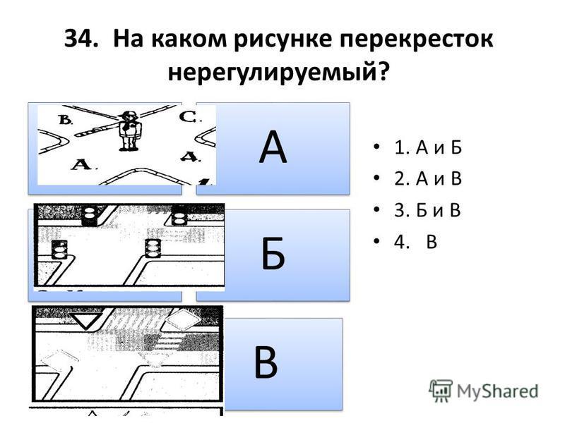 34. На каком рисунке перекресток нерегулируемый? А Б В 1. А и Б 2. А и В 3. Б и В 4. В