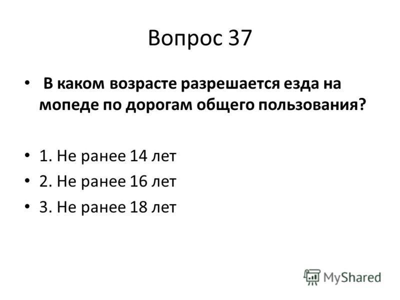 Вопрос 37 В каком возрасте разрешается езда на мопеде по дорогам общего пользования? 1. Не ранее 14 лет 2. Не ранее 16 лет 3. Не ранее 18 лет