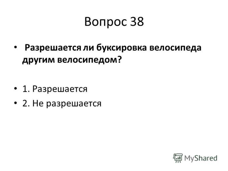 Вопрос 38 Разрешается ли буксировка велосипеда другим велосипедом? 1. Разрешается 2. Не разрешается