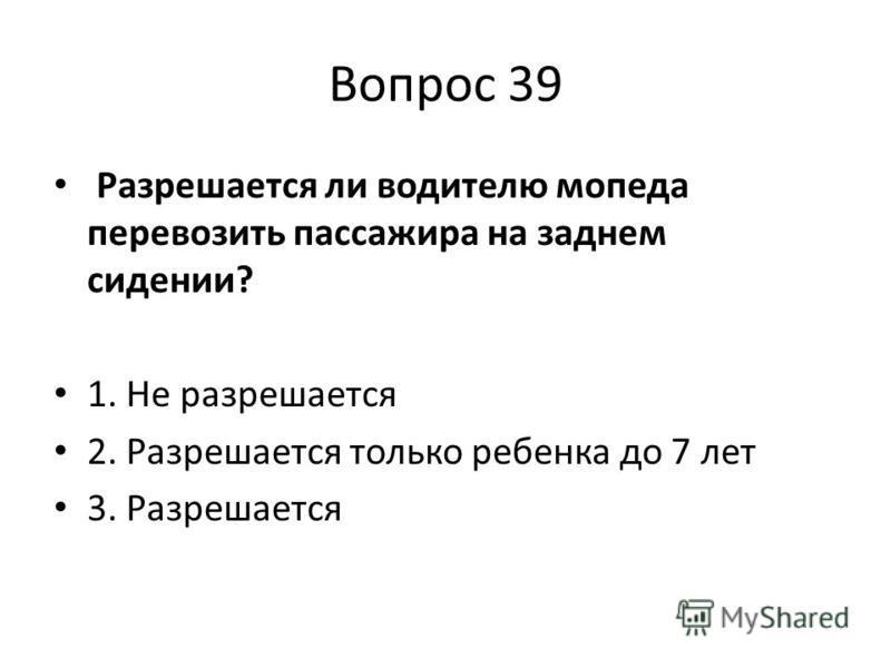 Вопрос 39 Разрешается ли водителю мопеда перевозить пассажира на заднем сидении? 1. Не разрешается 2. Разрешается только ребенка до 7 лет 3. Разрешается