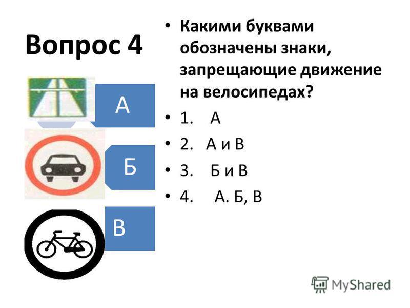 Вопрос 4 Какими буквами обозначены знаки, запрещающие движение на велосипедах? 1. А 2. А и В 3. Б и В 4. А. Б, В A Б В