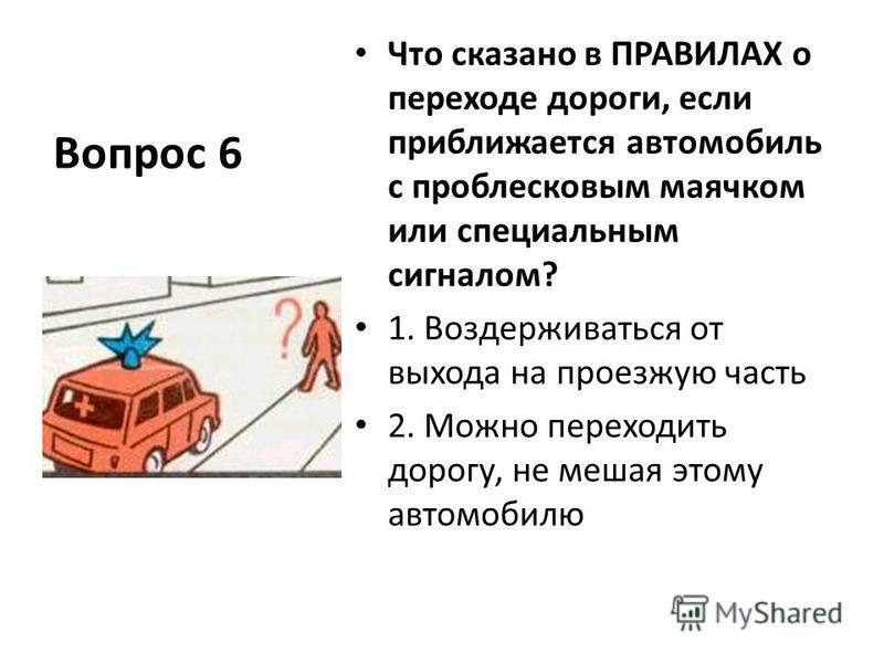 Вопрос 6 Что сказано в ПРАВИЛАХ о переходе дороги, если приближается автомобиль с проблесковым маячком или специальным сигналом? 1. Воздерживаться от выхода на проезжую часть 2. Можно переходить дорогу, не мешая этому автомобилю