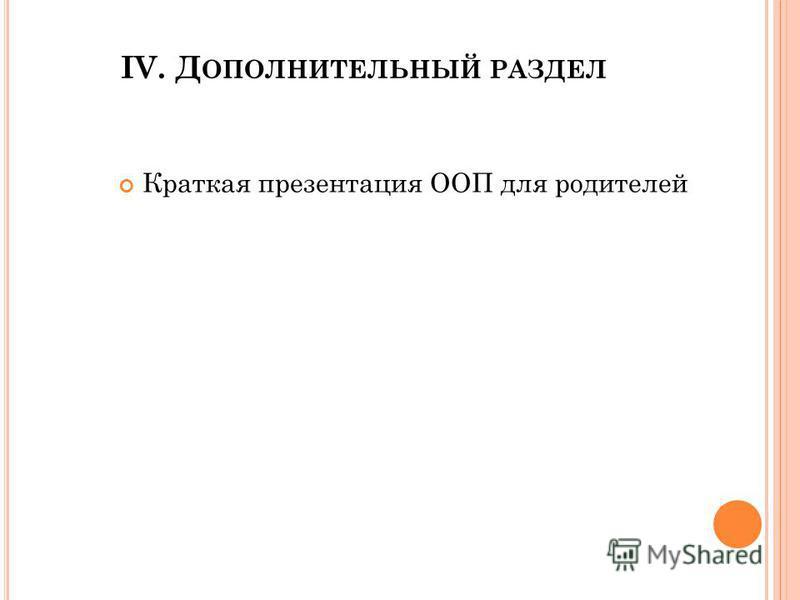 IV. Д ОПОЛНИТЕЛЬНЫЙ РАЗДЕЛ Краткая презентация ООП для родителей