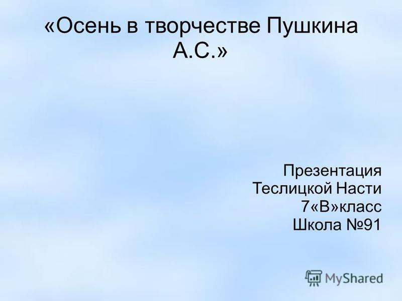 «Осень в творчестве Пушкина А.С.» Презентация Теслицкой Насти 7«В»класс Школа 91