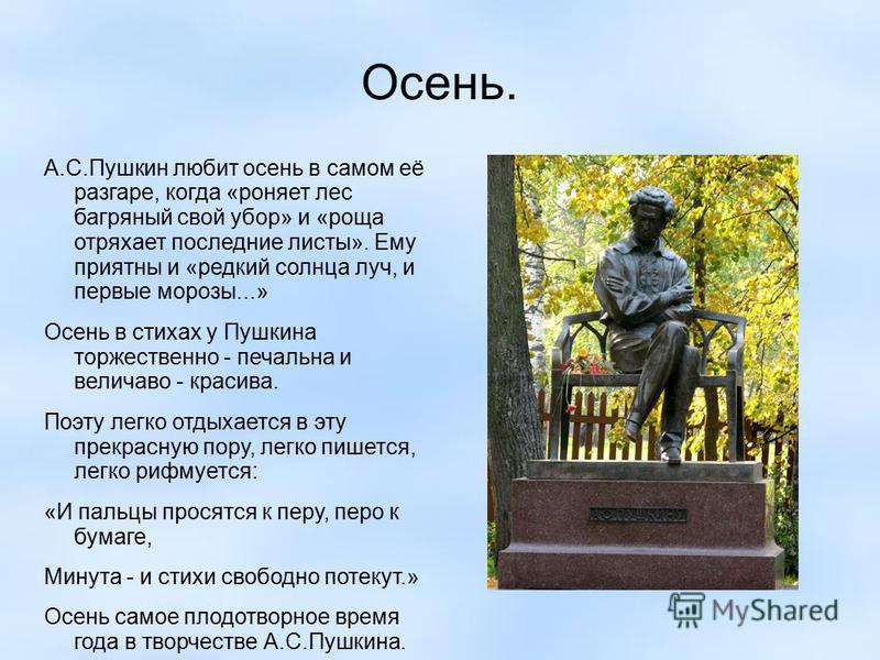 Осень. А.С.Пушкин любит осень в самом её разгаре, когда «роняет лес багряный свой убор» и «роща отряхает последние листы». Ему приятны и «редкий солнца луч, и первые морозы...» Осень в стихах у Пушкина торжественно - печальна и величаво - красива. По