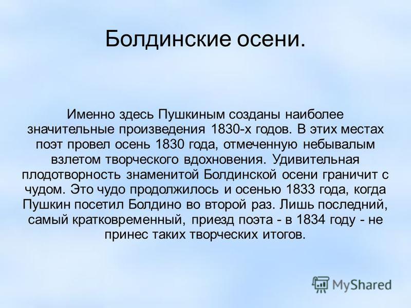Болдинские осени. Именно здесь Пушкиным созданы наиболее значительные произведения 1830-х годов. В этих местах поэт провел осень 1830 года, отмеченную небывалым взлетом творческого вдохновения. Удивительная плодотворность знаменитой Болдинской осени