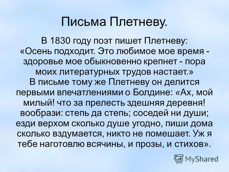 Письма Плетневу. В 1830 году поэт пишет Плетневу: «Осень подходит. Это любимое мое время - здоровье мое обыкновенно крепнет - пора моих литературных трудов настает.» В письме тому же Плетневу он делится первыми впечатлениями о Болдине: «Ах, мой милый