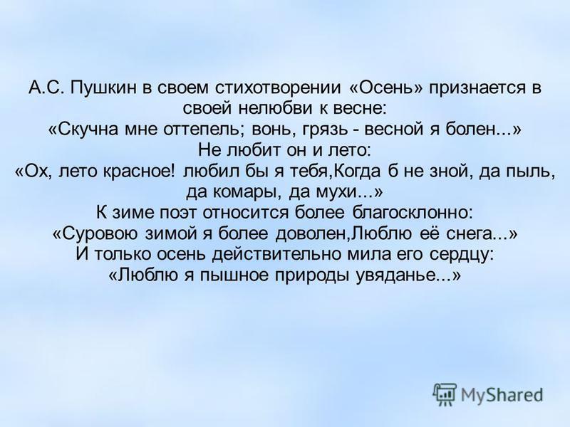 А.С. Пушкин в своем стихотворении «Осень» признается в своей нелюбви к весне: «Скучна мне оттепель; вонь, грязь - весной я болен...» Не любит он и лето: «Ох, лето красное! любил бы я тебя,Когда б не зной, да пыль, да комары, да мухи...» К зиме поэт о