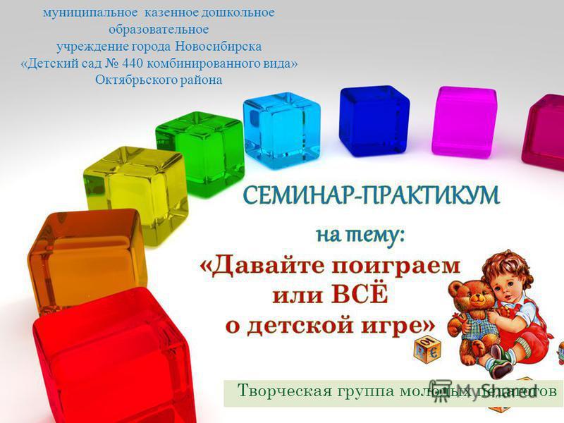 Творческая группа молодых педагогов муниципальное казенное дошкольное образовательное учреждение города Новосибирска «Детский сад 440 комбинированного вида» Октябрьского района