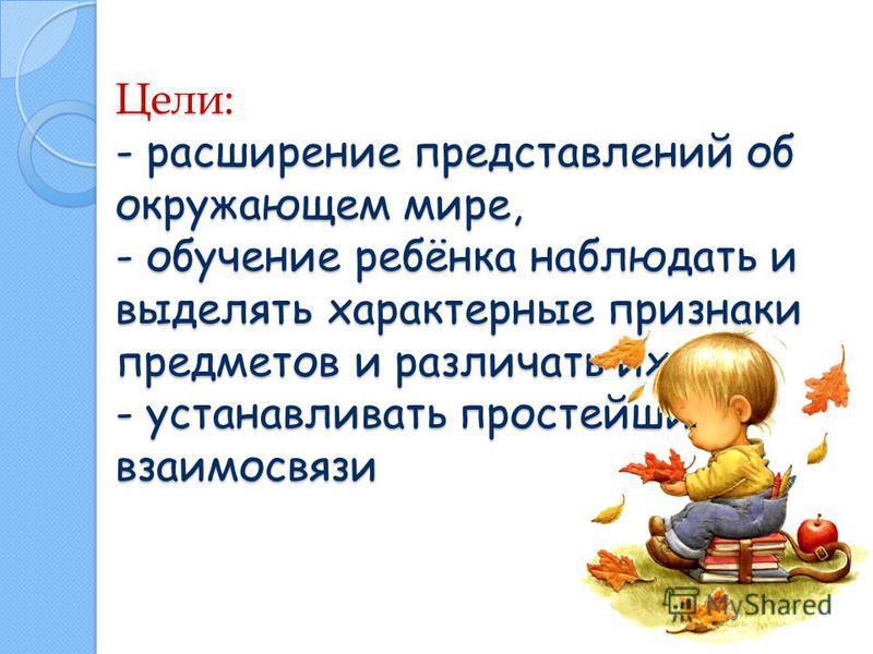 Цели: - расширение представлений об окружающем мире, - обучение ребёнка наблюдать и выделять характерные признаки предметов и различать их, - устанавливать простейшие взаимосвязи