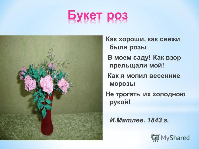 Как хороши, как свежи были розы В моем саду! Как взор прельщали мой! Как я молил весенние морозы Не трогать их холодною рукой! И.Мятлев. 1843 г.