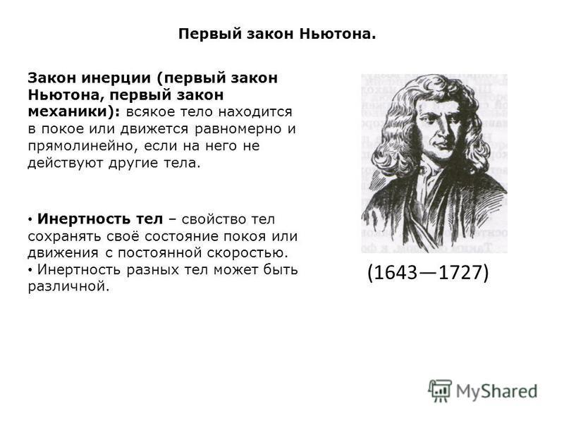 Первый закон Ньютона. Закон инерции (первый закон Ньютона, первый закон механики): всякое тело находится в покое или движется равномерно и прямолинейно, если на него не действуют другие тела. Инертность тел – свойство тел сохранять своё состояние пок