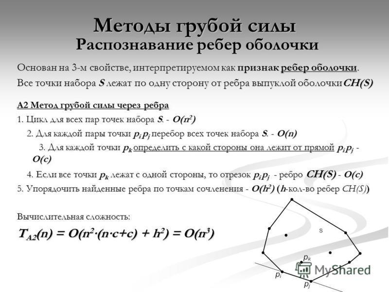 Методы грубой силы Распознавание ребер оболочки Основан на 3-м свойстве, интерпретируемом как признак ребер оболочки. Все точки набора S лежат по одну сторону от ребра выпуклой оболочкиCH(S) A2 Метод грубой силы через ребра 1. Цикл для всех пар точек
