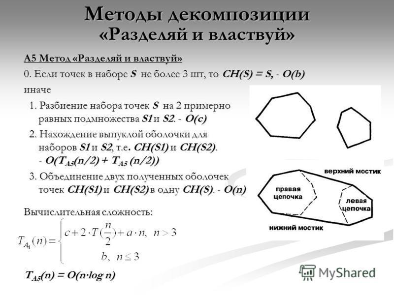 Методы декомпозиции «Разделяй и властвуй» A5 Метод «Разделяй и властвуй» 0. Если точек в наборе S не более 3 шт, то CH(S) = S, - O(b) иначе 1. Разбиение набора точек S на 2 примерно равных подмножества S1 и S2. - O(c) 1. Разбиение набора точек S на 2