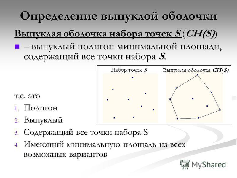 Выпуклая оболочка набора точек S (CH(S)) – выпуклый полигон минимальной площади, содержащий все точки набора S. – выпуклый полигон минимальной площади, содержащий все точки набора S. т.е. это 1. Полигон 2. Выпуклый 3. Содержащий все точки набора S 4.